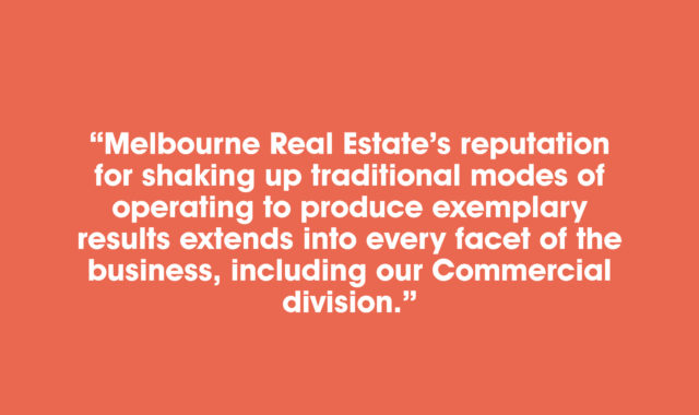 Melbourne Real Estate's reputation for shaking up traditional modes of operating to produce exemplary results extends into every facet of the business, including our Commercial division.